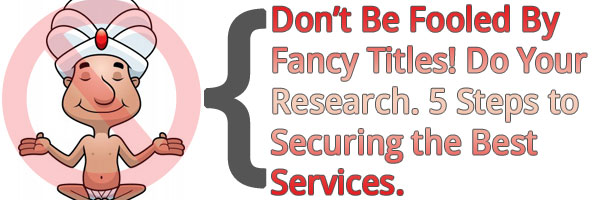 Don't Be Fooled By Fancy Titles! Do Your Research. 5 Steps to Securing the Best Services.