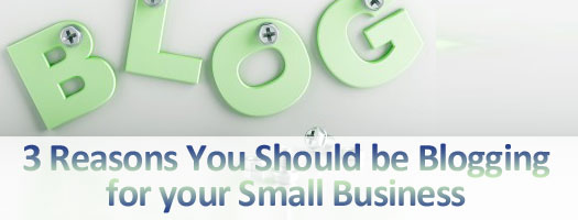 3 Reasons You Should be Blogging for Your Small Business